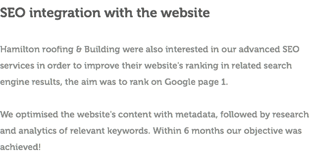 SEO integration with the website Hamilton roofing & Building were also interested in our advanced SEO services in order to improve their website's ranking in related search engine results, the aim was to rank on Google page 1. We optimised the website's content with metadata, followed by research and analytics of relevant keywords. Within 6 months our objective was achieved!