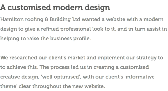 A customised modern design Hamilton roofing & Building Ltd wanted a website with a modern design to give a refined professional look to it, and in turn assist in helping to raise the business profile. We researched our client's market and implement our strategy to to achieve this. The process led us in creating a customised creative design, 'well optimised', with our client's 'informative theme' clear throughout the new website.